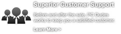 Superior Customer Support - Before and after the sale, PC Dudes works to keep you a satisfied customer.